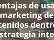 ventajas usar marketing contenidos dentro estrategia integral
