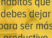 hábitos debes dejar para productivo